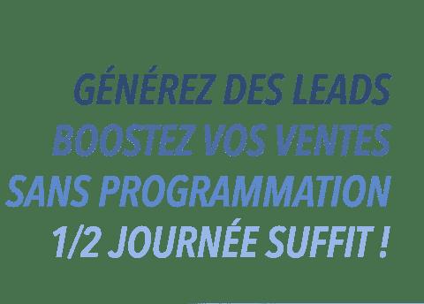 Générez des leads, boostez vos ventes, sans programmation, 1/2 journée suffit